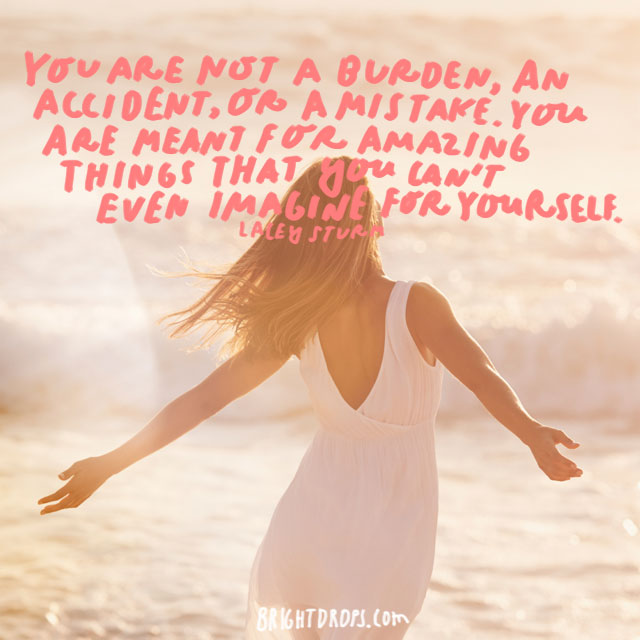 """You are not a burden, an accident, or a mistake. You are meant for amazing things that you can't even imagine for yourself."" - Lacey Sturm"