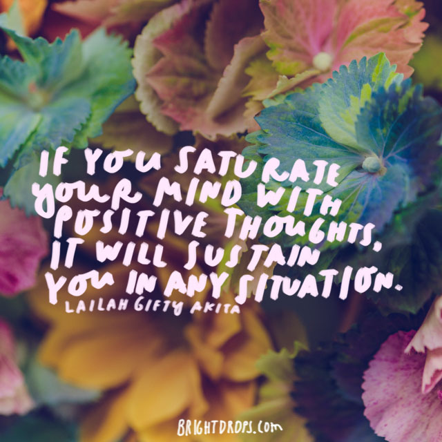 """If you saturate your mind with positive thoughts, it will sustain you in any situation."" - Lailah Gifty Akita"