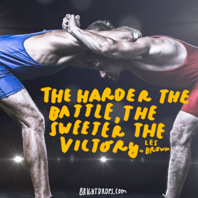 """The harder the battle, the sweeter the victory."" - Les Brown"