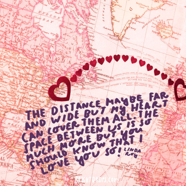 """The distance maybe far and wide but my heart can cover them all. The space between us is so much more but you should know that I love you so!"" - Linda Roy"