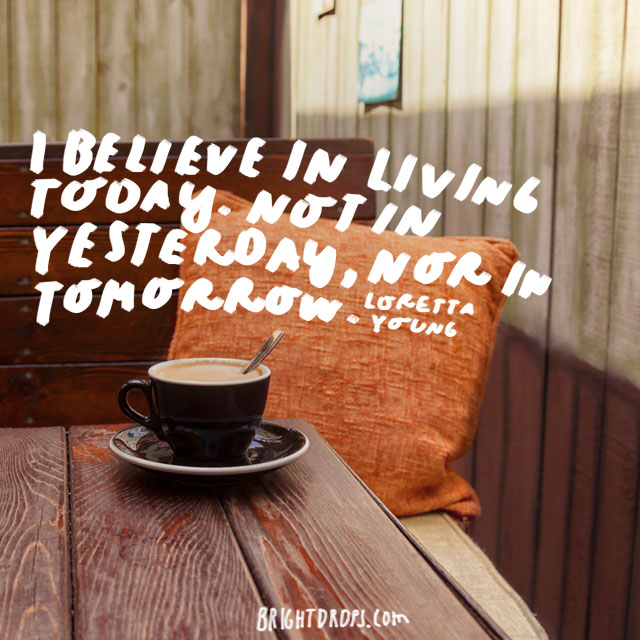 """I believe in living today. Not in yesterday, nor in tomorrow."" - Loretta Young"