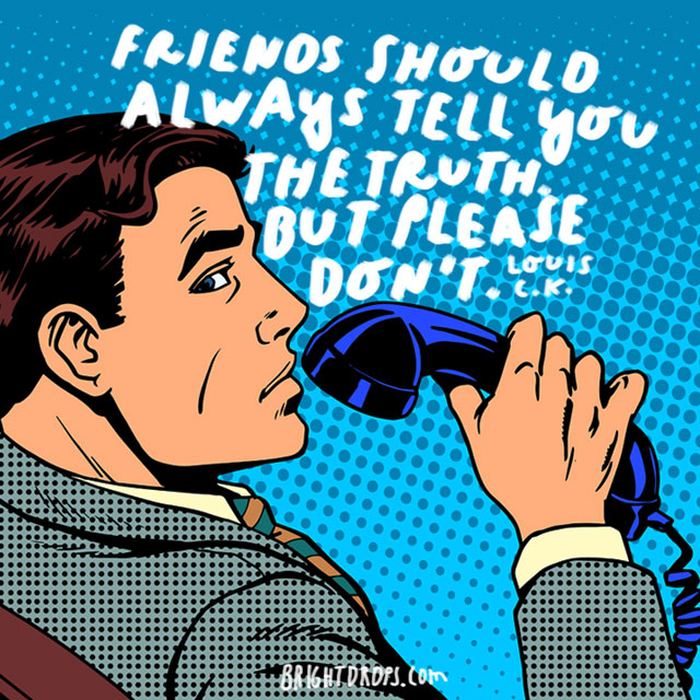 "Friends should always tell you the truth. But please don't."" - Louis C.K."
