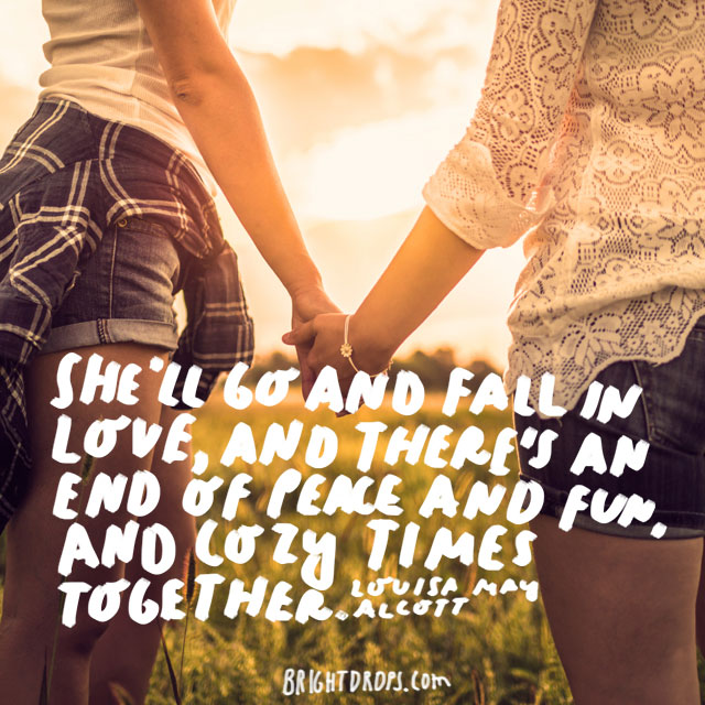 """She'll go and fall in love, and there's an end of peace and fun, and cozy times together."" - Louisa May Alcott"