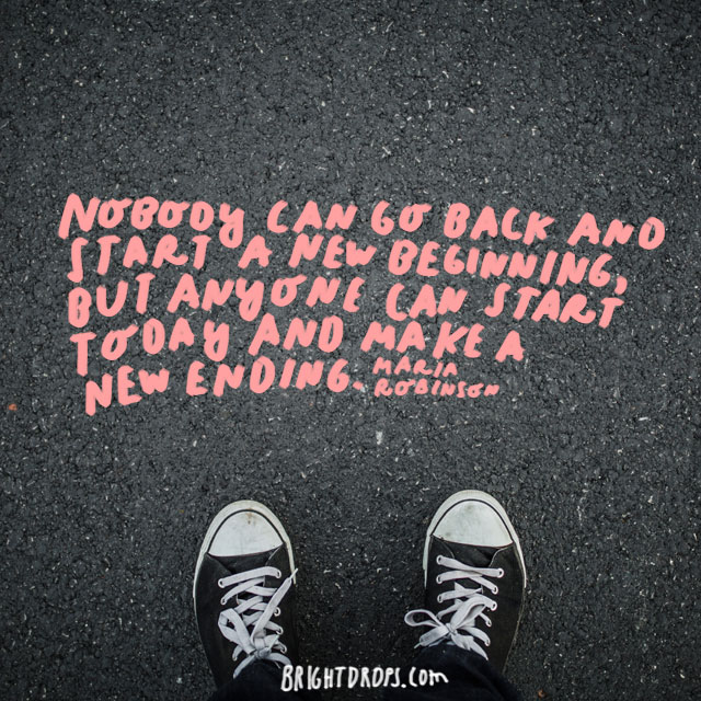 """""""Nobody can go back and start a new beginning, but anyone can start today and make a new ending."""" - Maria Robinson"""