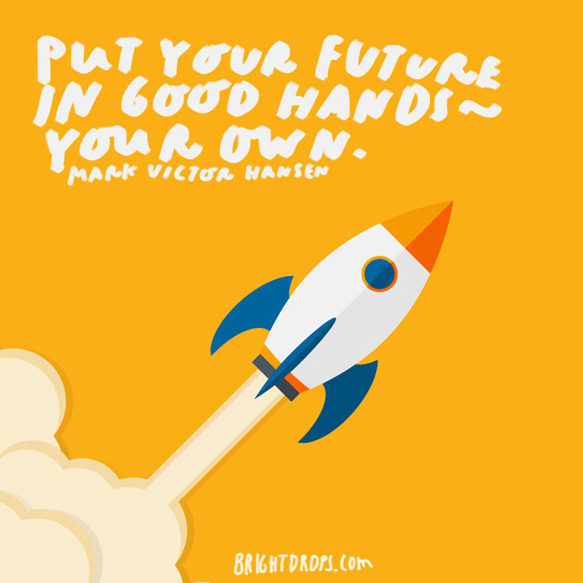"""Put your future in good hands — your own."" - Mark Victor Hansen"
