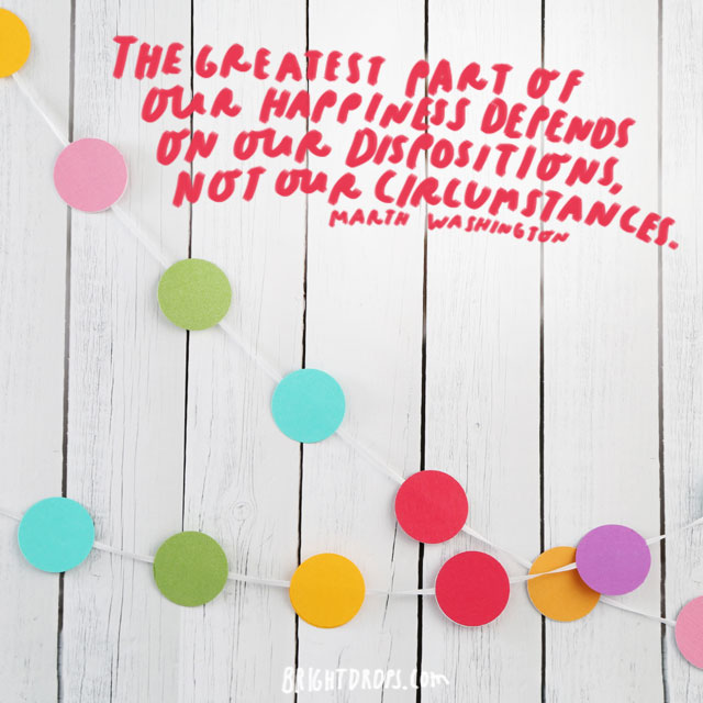 """The greatest part of our happiness depends on our dispositions, not our circumstances."" - Marth Washington"
