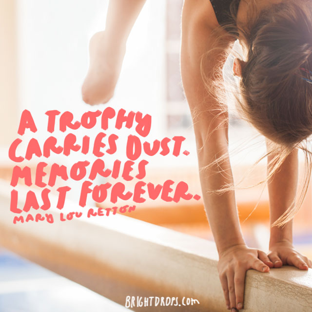 """A trophy carries dust. Memories last forever."" - Mary Lou Retton"