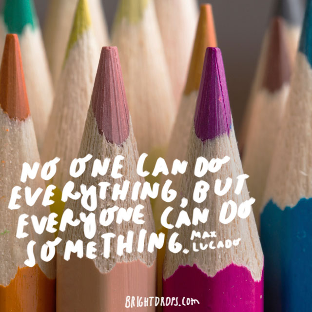 """No one can do everything, but everyone can do something."" - Max Lucado"
