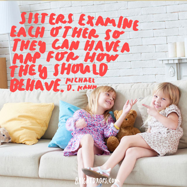 """Sisters examine each other so they can have a map for how they should behave."" - Michael D. Kahn"
