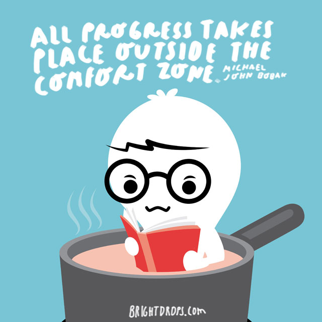 """All progress takes place outside the comfort zone."" - Michael John Bobak"
