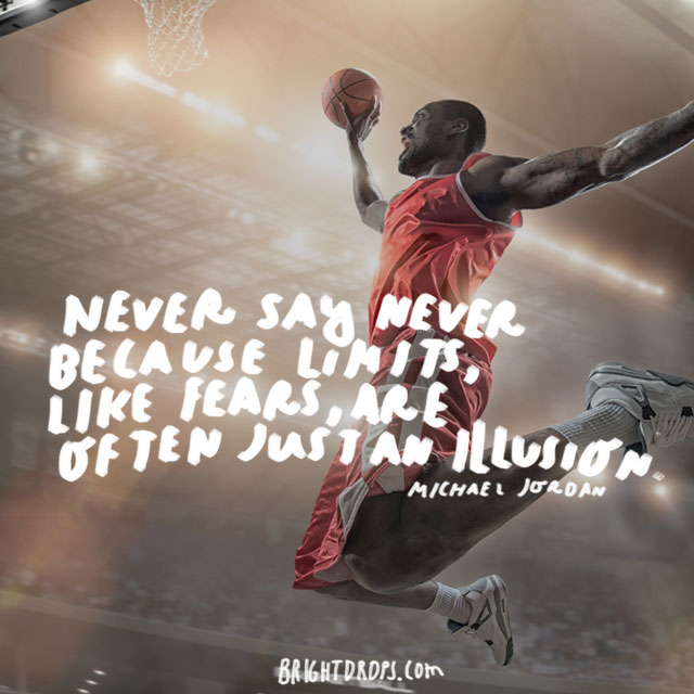 """Never say never because limits, like fears, are often just an illusion."" - Michael Jordan"