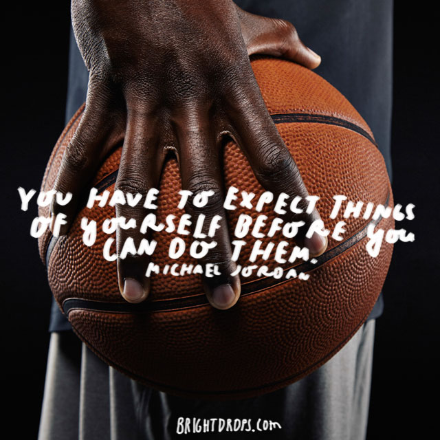 """You have to expect things of yourself before you can do them."" - Michael Jordan"