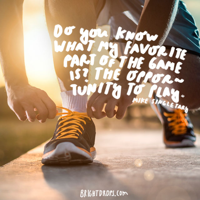 """Do you know what my favorite part of the game is? The opportunity to play."" - Mike Singletary"