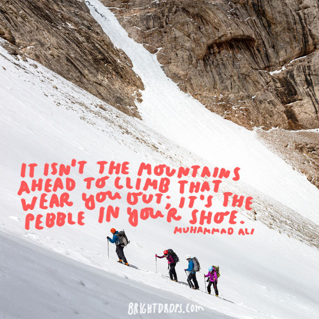 """It isn't the mountains ahead to climb that wear you out; it's the pebble in your shoe.""  - Muhammad Ali"