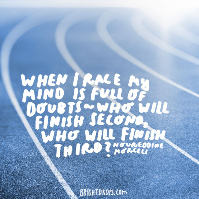 """When I race my mind is full of doubts – who will finish second, who will finish third?"" - Noureddine Morceli"