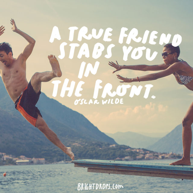 """A true friend stabs you in the front."" - Oscar Wilde"