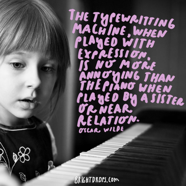 """The typewriting machine, when played with expression, is no more annoying than the piano when played by a sister or near relation."" - Oscar Wilde"