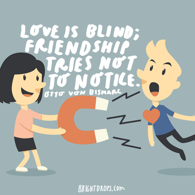 """Love is blind; friendship tries not to notice."" - Otto von Bismarck"