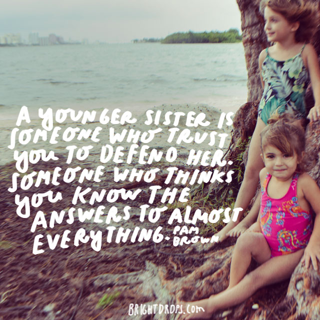 """A younger sister is someone who trusts you to defend her. Someone who thinks you know the answers to almost everything."" - Pam Brown"