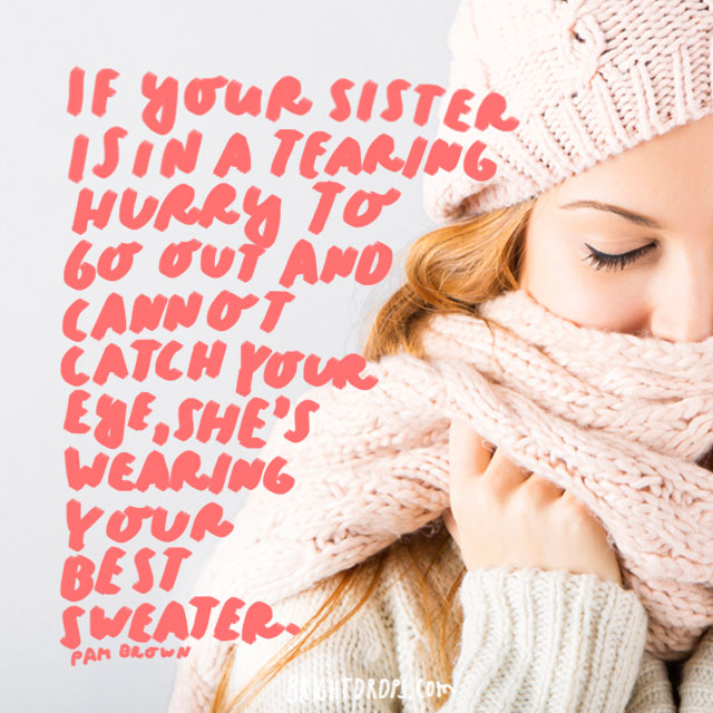 """If your sister is in a tearing hurry to go out and cannot catch your eye, she's wearing your best sweater."" - Pam Brown"
