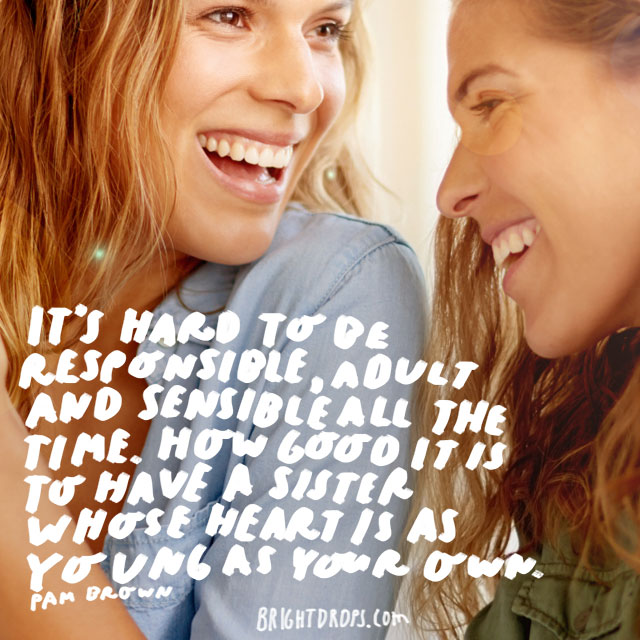 """It's hard to be responsible, adult and sensible all the time. How good it is to have a sister whose heart is as young as your own."" - Pam Brown"