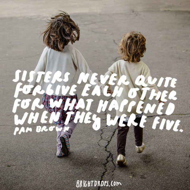 """Sisters never quite forgive each other for what happened when they were five."" - Pam Brown"