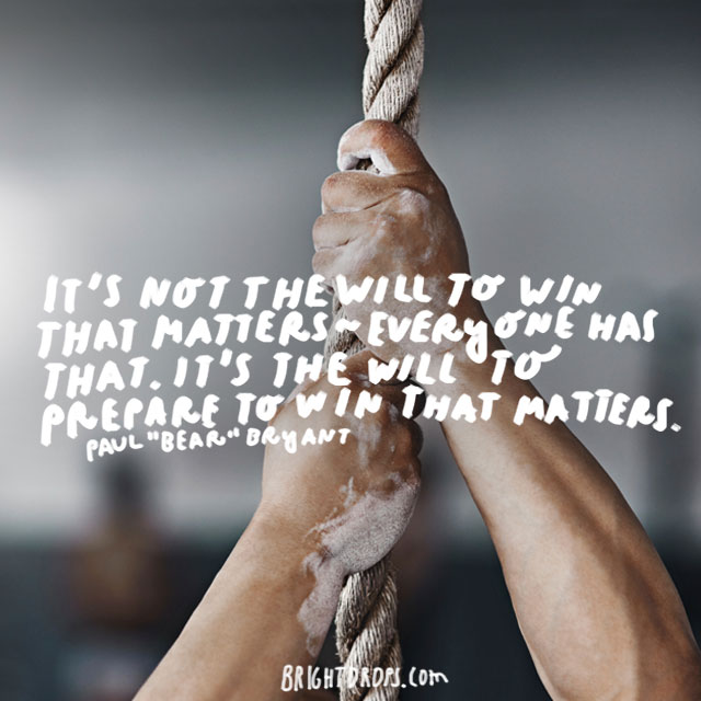 """It's not the will to win that matters — everyone has that. It's the will to prepare to win that matters."" - Paul ""Bear"" Bryant"