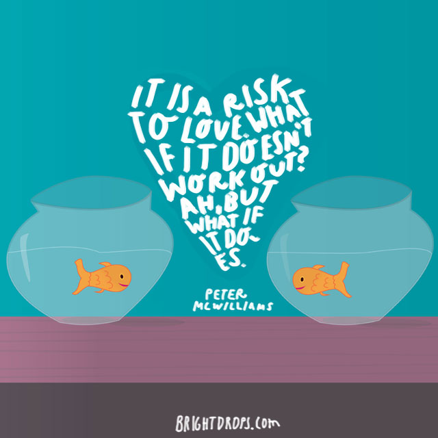 """""""It is a risk to love. What if it doesn't work out? Ah, but what if it does."""" - Peter McWilliams"""
