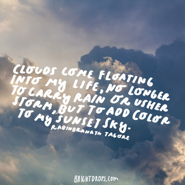 """""""Clouds come floating into my life, no longer to carry rain or usher storm, but to add color to my sunset sky."""" - Rabindranath Tagore"""