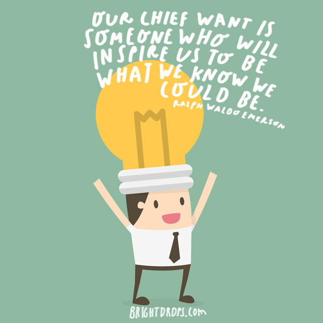 """Our chief want is someone who will inspire us to be what we know we could be."" - Ralph Waldo Emerson"