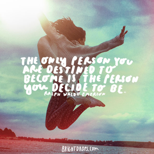 """The only person you are destined to become is the person you decide to be."" - Ralph Waldo Emerson"