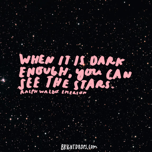 """When it is dark enough, you can see the stars."" - Ralph Waldo Emerson"
