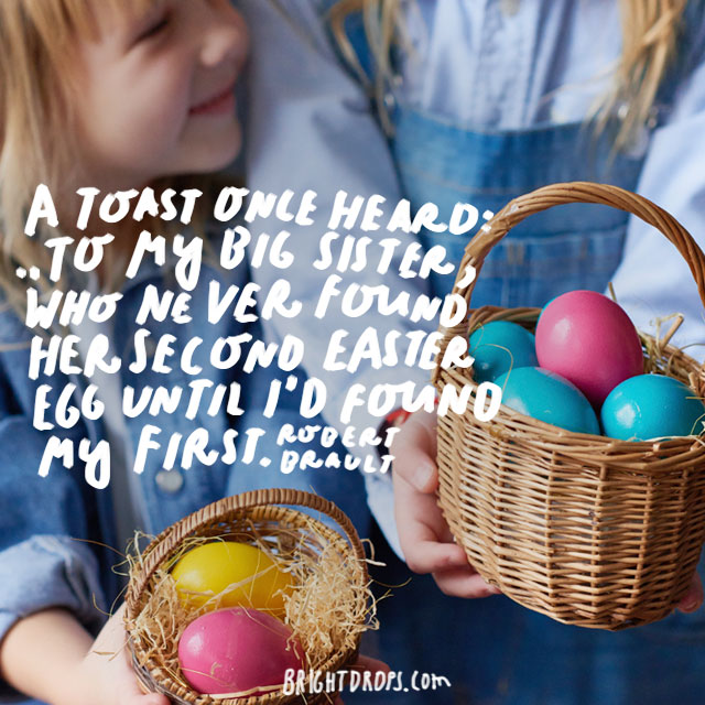 """""""A toast once heard: """"To my big sister, who never found her second Easter egg until I'd found my first."""" - Robert Brault"""
