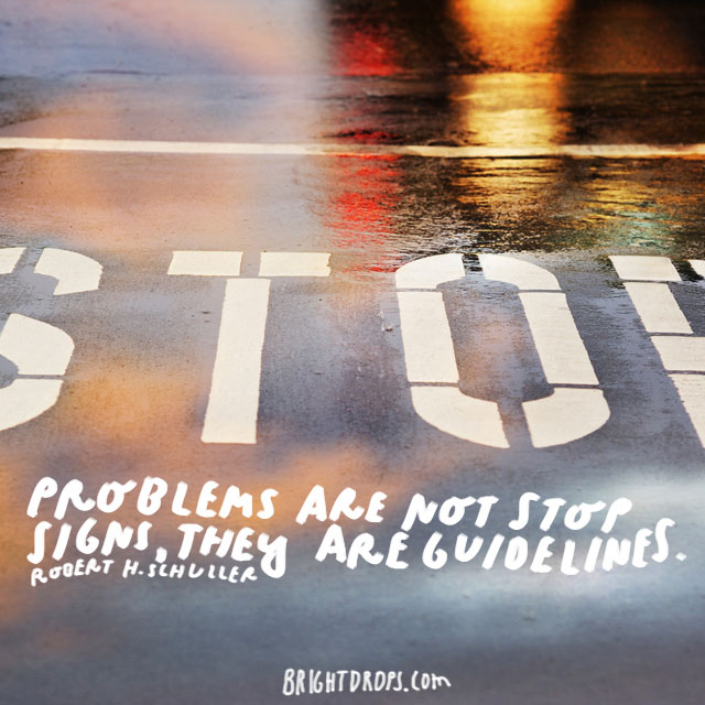 """Problems are not stop signs, they are guidelines."" - Robert H. Schuller"