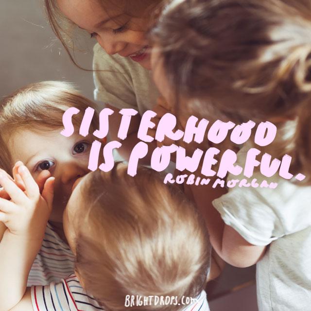 "Sisterhood is powerful."" - Robin Morgan"
