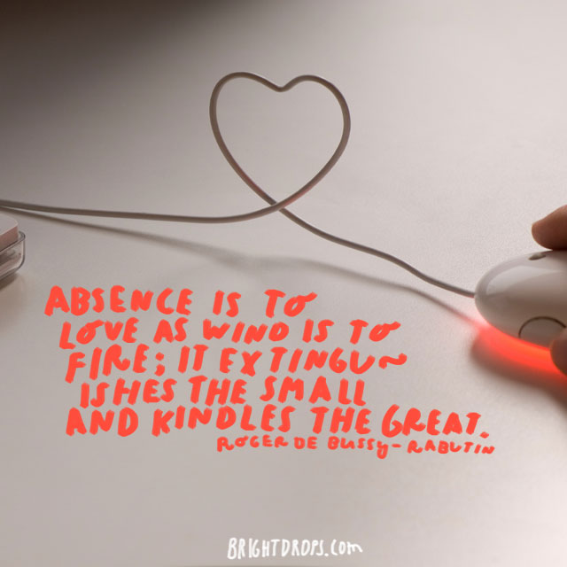 """Absence is to love as wind is to fire; it extinguishes the small and kindles the great."" - Roger de Bussy-Rabutin"