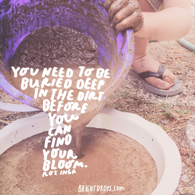 """You need to be buried deep in the dirt before you can find your bloom."" - Roz Inga"