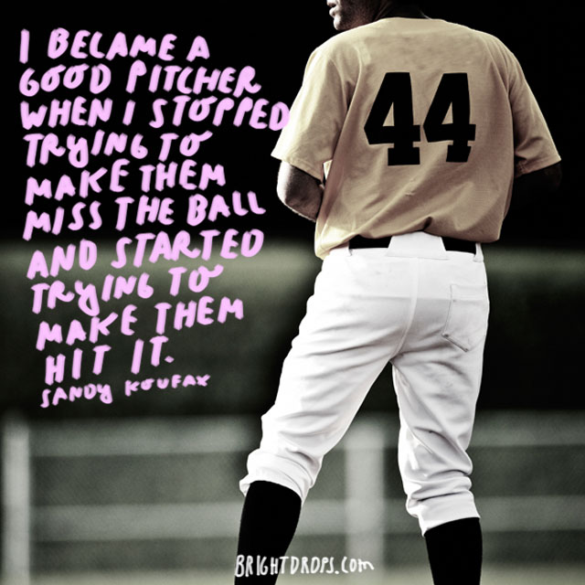 """I became a good pitcher when I stopped trying to make them miss the ball and started trying to make them hit it."" - Sandy Koufax"