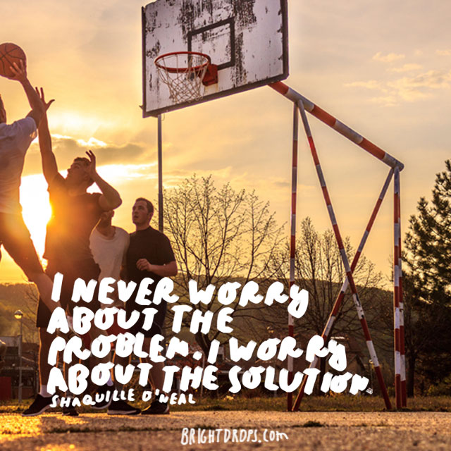 """I never worry about the problem. I worry about the solution."" - Shaquille O'Neal"