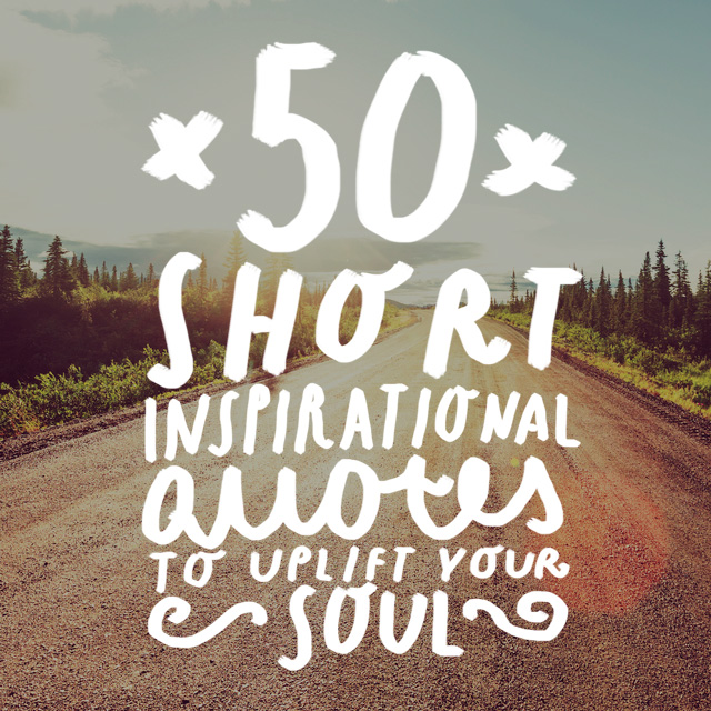 These short inspirational quotes will brighten your day, uplift your soul and give you the motivational kick in the butt that you desperately need.