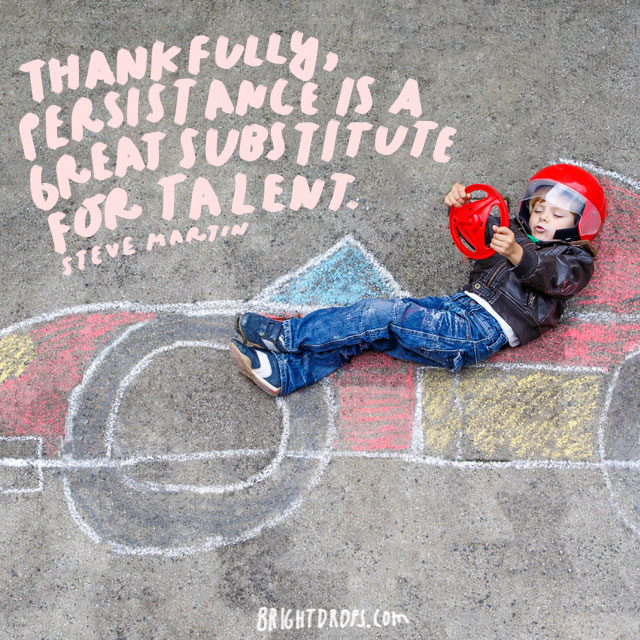 """""""Thankfully, persistence is a great substitute for talent."""" - Steve Martin"""