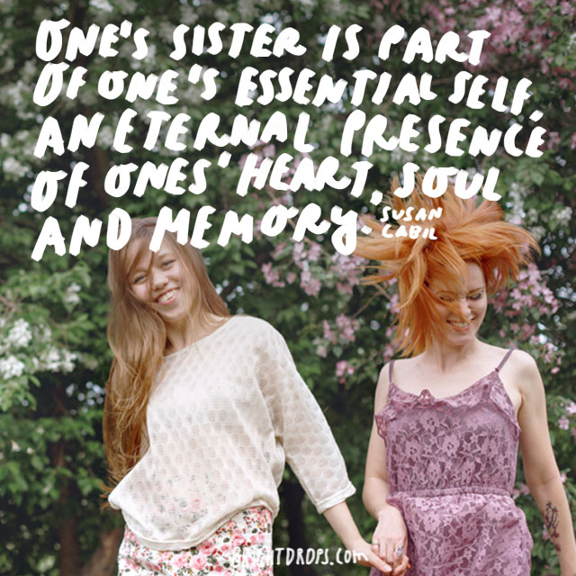 """""""One's sister is part of one's essential self, an eternal presence of ones' heart, soul and memory."""" - Susan Cabil"""