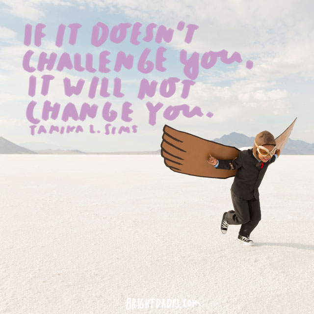 """If it doesn't challenge you, it will not change you."" - Tamika L. Sims"
