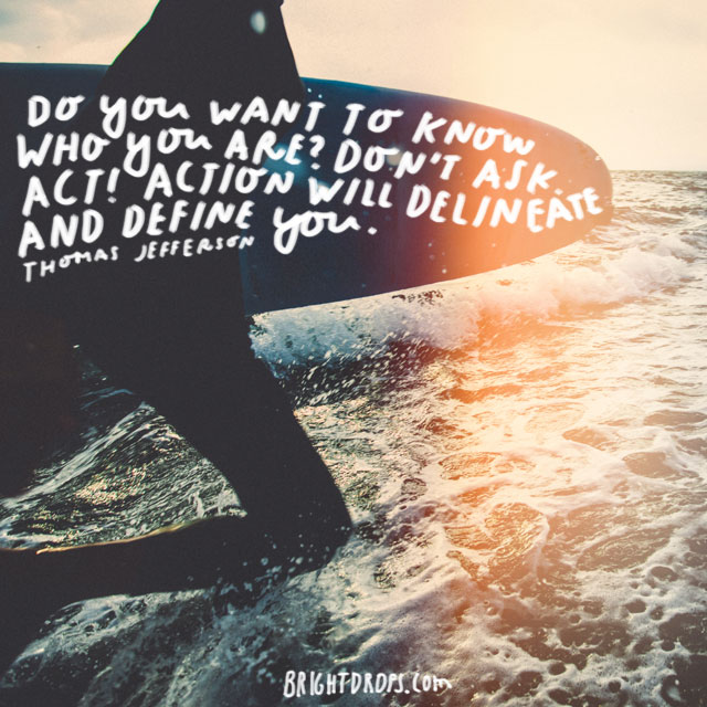 """""""Do you want to know who you are? Don't ask. Act! Action will delineate and define you."""" - Thomas Jefferson"""