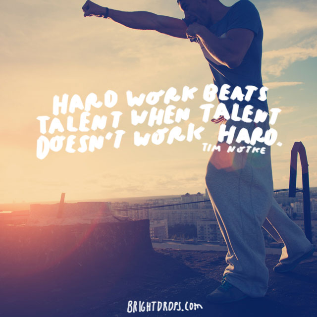 "Hard work beats talent when talent doesn't work hard."" - Tim Notke"