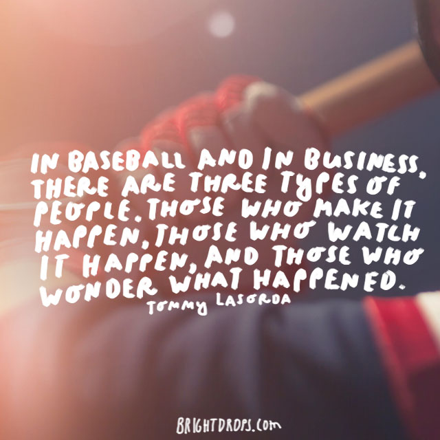"""In baseball and in business, there are three types of people. Those who make it happen, those who watch it happen, and those who wonder what happened.""  - Tommy Lasorda"
