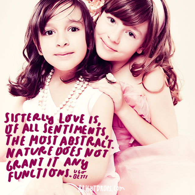 """""""Sisterly love is, of all sentiments, the most abstract. Nature does not grant it any functions"""" - Ugo Betti"""