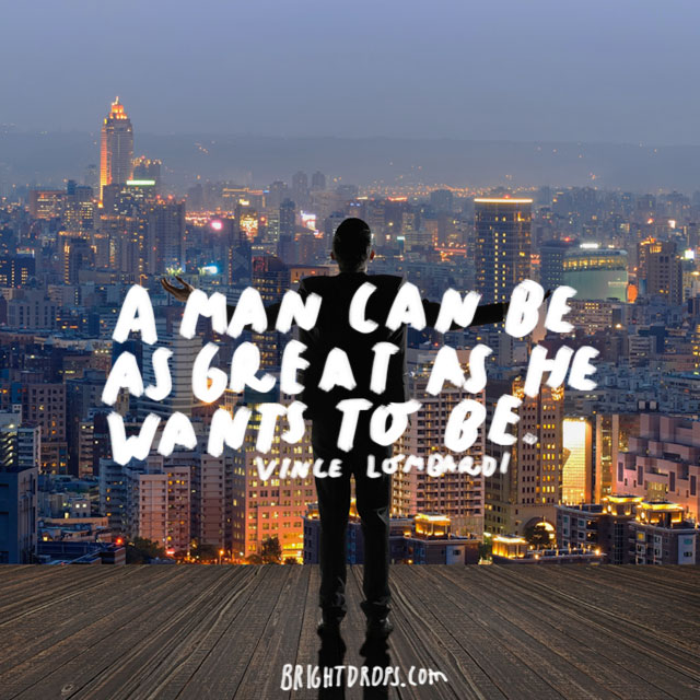 """""""A man can be as great as he wants to be."""" - Vince Lombardi"""