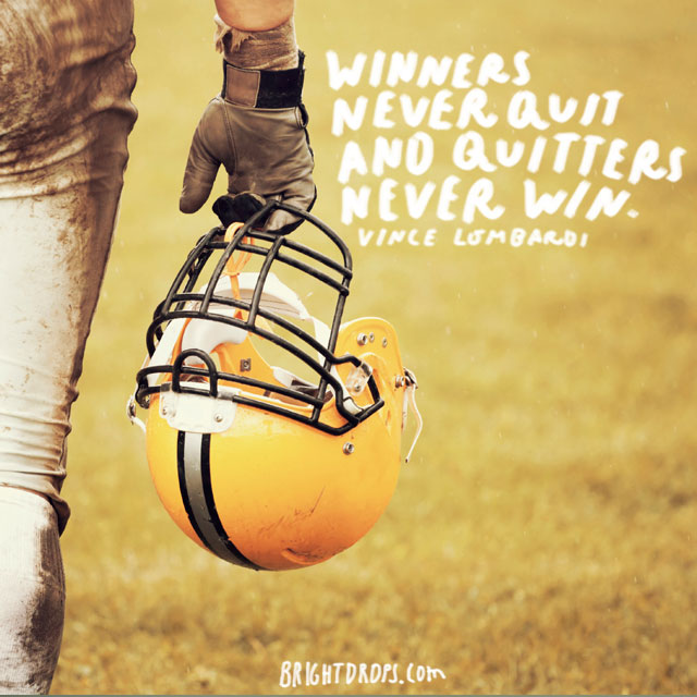 "Winners never quit and quitters never win."" - Vince Lombardi"