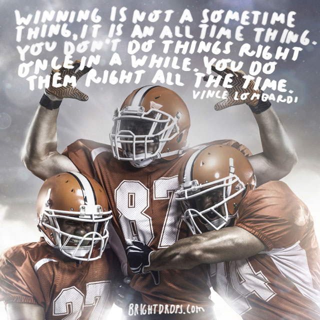 """Winning is not a sometime thing, it is an all the time thing. You don't do things right once in a while. You do them right all the time. "" - Vince Lombardi"